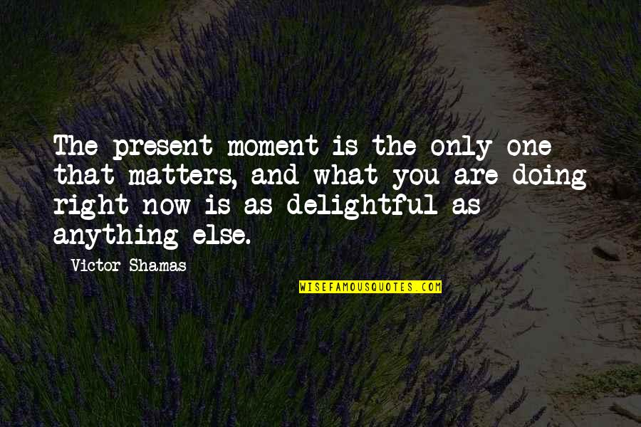 Only One Quotes And Quotes By Victor Shamas: The present moment is the only one that