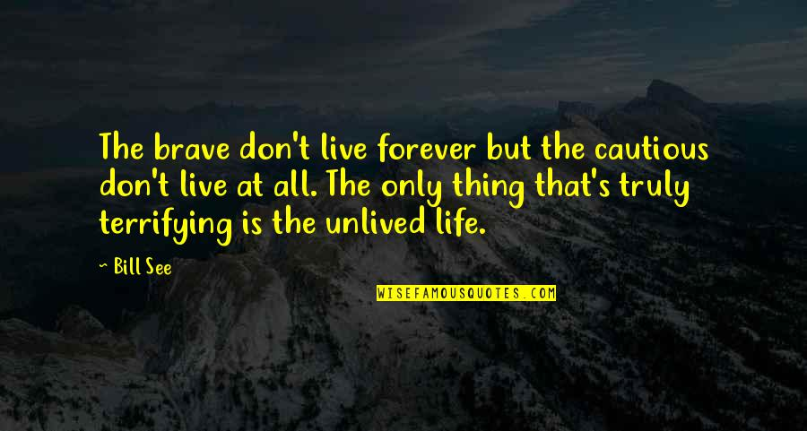 Only The Brave Quotes By Bill See: The brave don't live forever but the cautious