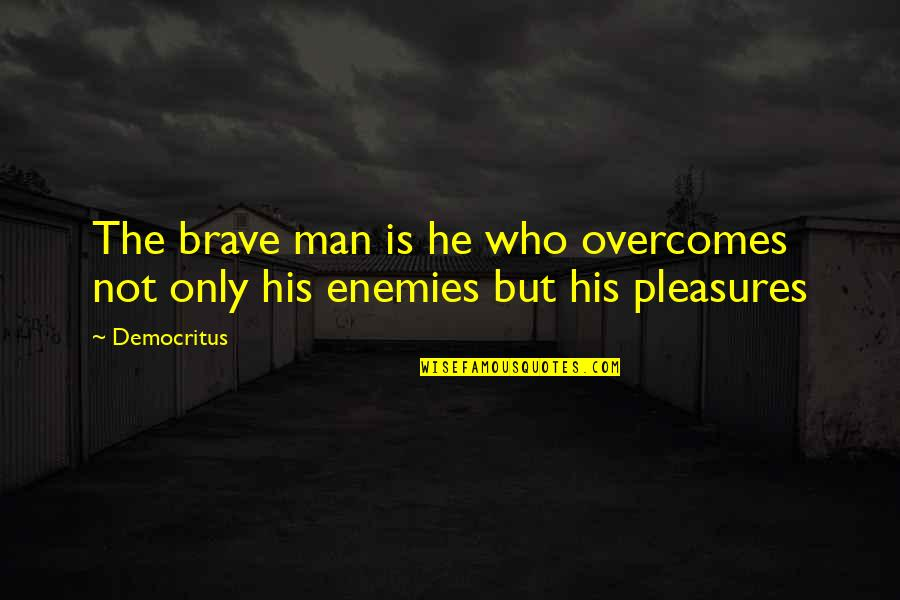 Only The Brave Quotes By Democritus: The brave man is he who overcomes not