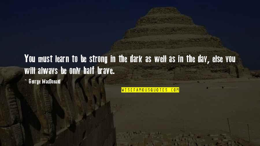 Only The Brave Quotes By George MacDonald: You must learn to be strong in the
