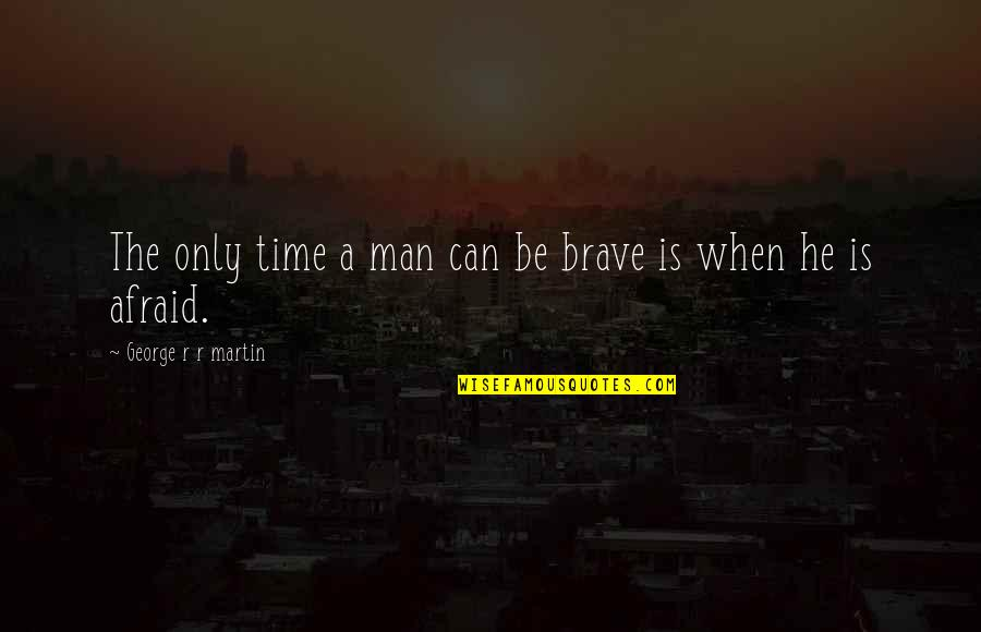 Only The Brave Quotes By George R R Martin: The only time a man can be brave