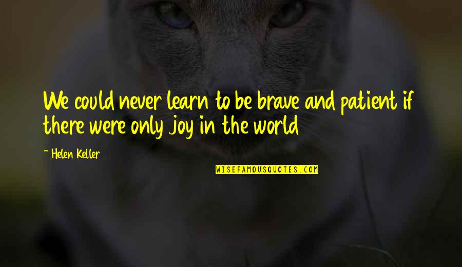 Only The Brave Quotes By Helen Keller: We could never learn to be brave and