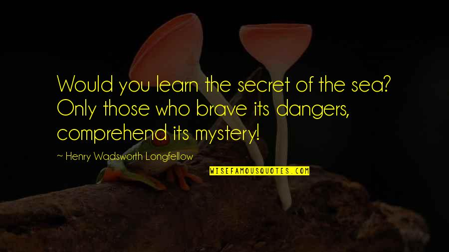 Only The Brave Quotes By Henry Wadsworth Longfellow: Would you learn the secret of the sea?