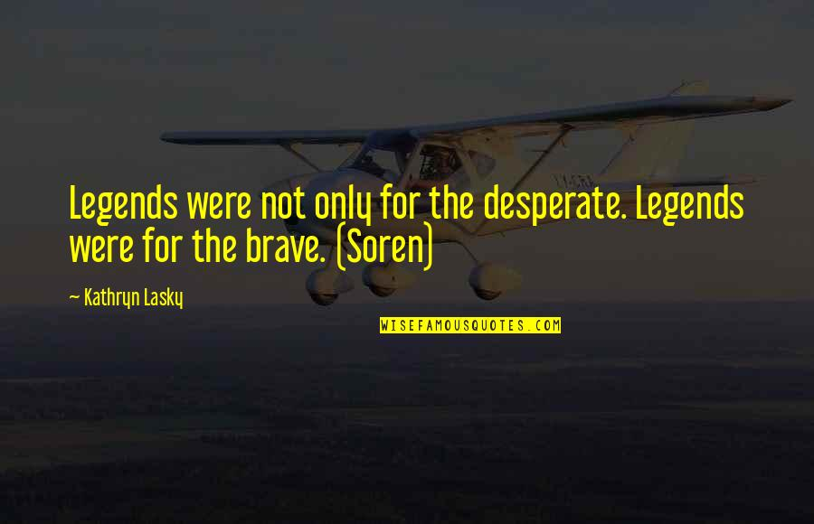 Only The Brave Quotes By Kathryn Lasky: Legends were not only for the desperate. Legends