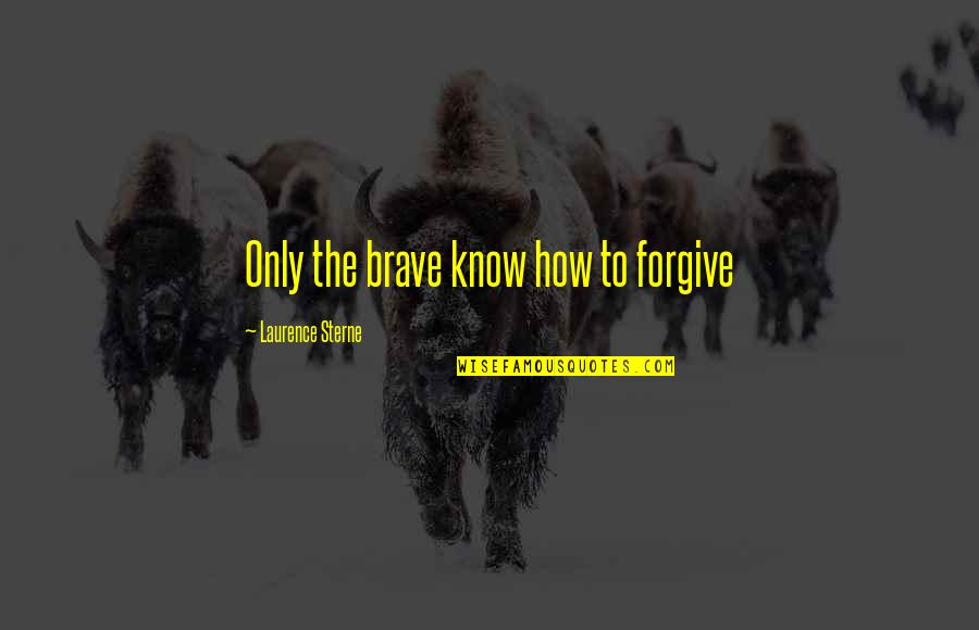 Only The Brave Quotes By Laurence Sterne: Only the brave know how to forgive