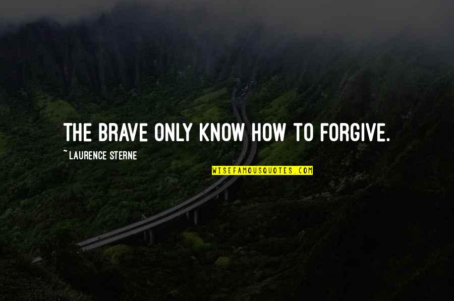 Only The Brave Quotes By Laurence Sterne: The brave only know how to forgive.