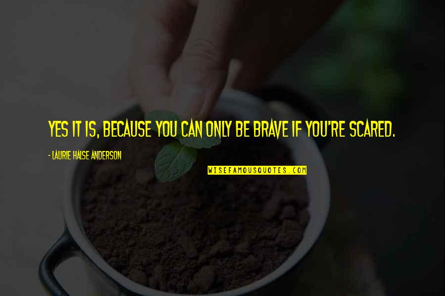 Only The Brave Quotes By Laurie Halse Anderson: Yes it is, because you can only be