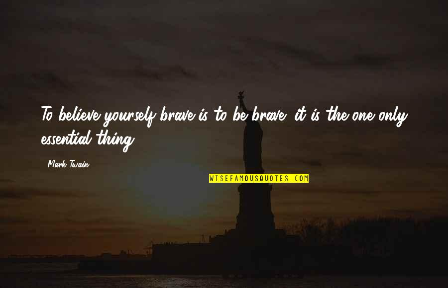 Only The Brave Quotes By Mark Twain: To believe yourself brave is to be brave;