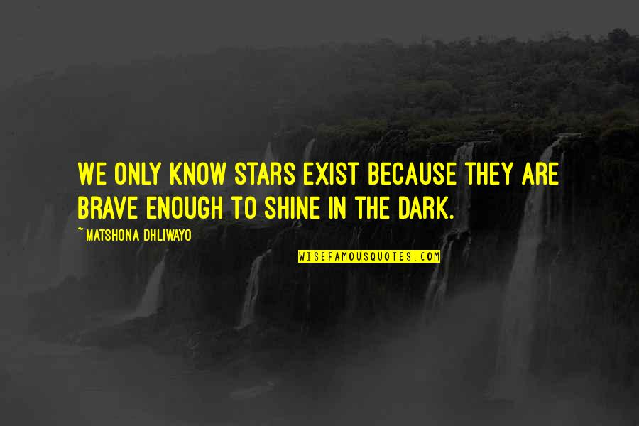 Only The Brave Quotes By Matshona Dhliwayo: We only know stars exist because they are