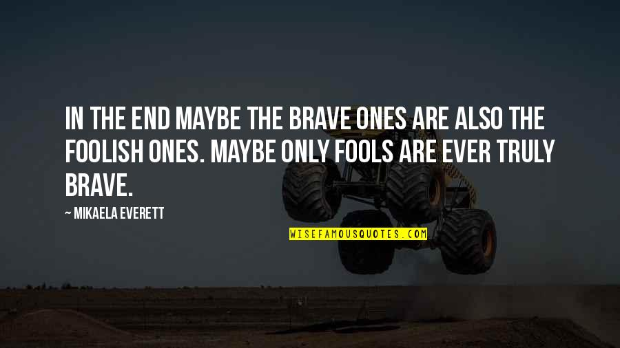 Only The Brave Quotes By Mikaela Everett: In the end maybe the brave ones are