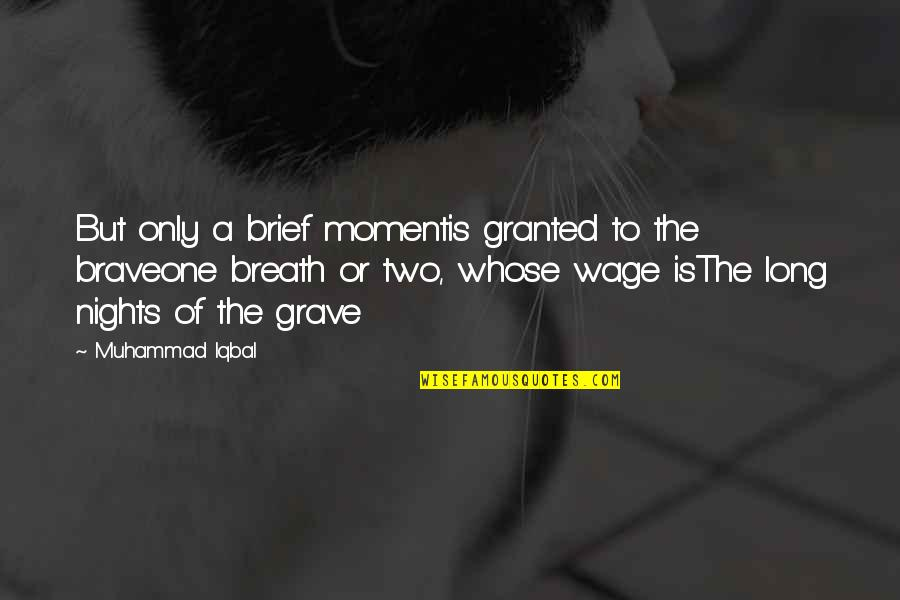 Only The Brave Quotes By Muhammad Iqbal: But only a brief momentis granted to the