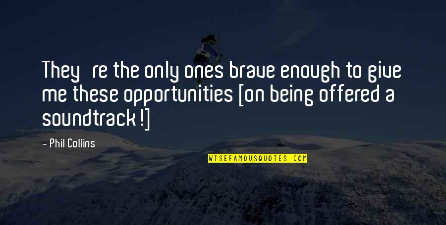 Only The Brave Quotes By Phil Collins: They're the only ones brave enough to give