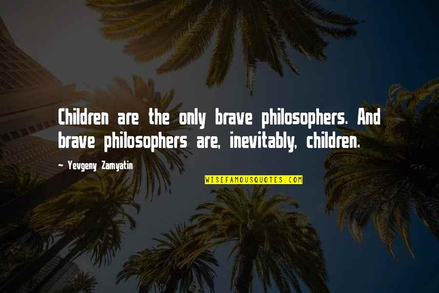 Only The Brave Quotes By Yevgeny Zamyatin: Children are the only brave philosophers. And brave