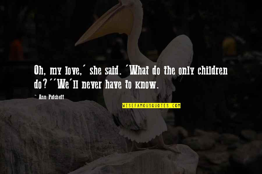 Only The Family Quotes By Ann Patchett: Oh, my love,' she said. 'What do the