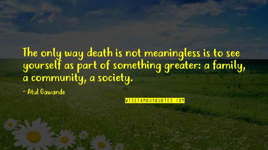 Only The Family Quotes By Atul Gawande: The only way death is not meaningless is