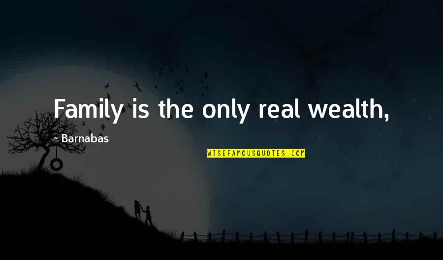 Only The Family Quotes By Barnabas: Family is the only real wealth,