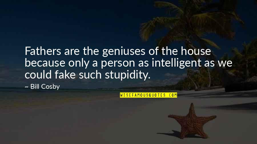 Only The Family Quotes By Bill Cosby: Fathers are the geniuses of the house because