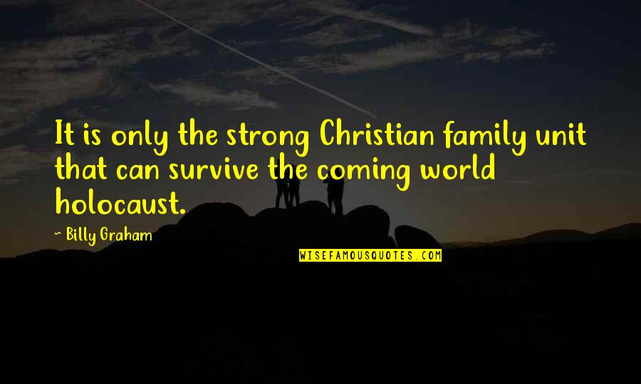 Only The Family Quotes By Billy Graham: It is only the strong Christian family unit