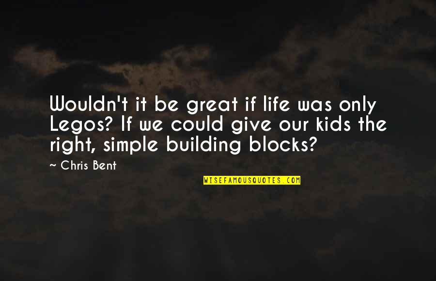 Only The Family Quotes By Chris Bent: Wouldn't it be great if life was only