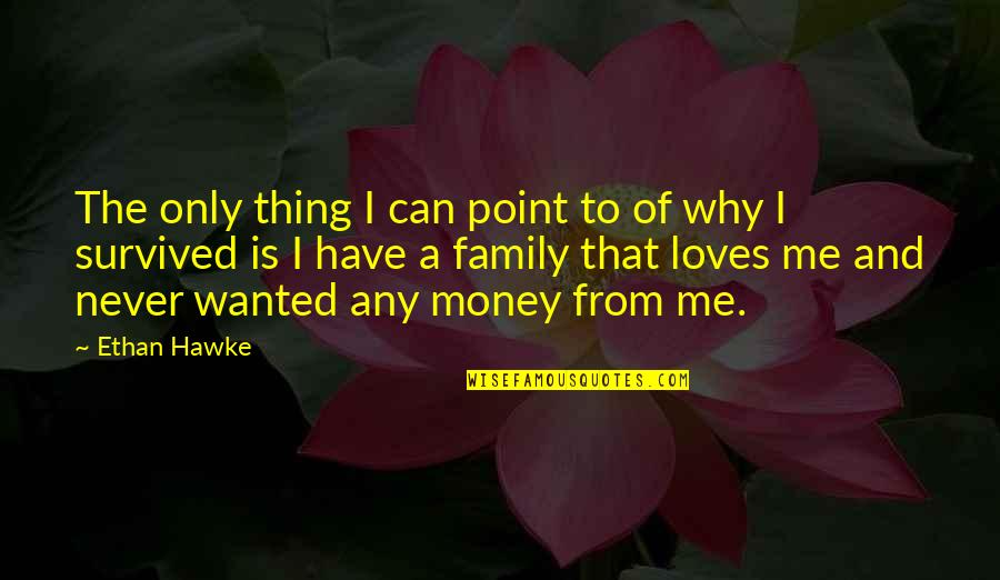 Only The Family Quotes By Ethan Hawke: The only thing I can point to of