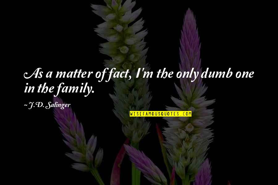 Only The Family Quotes By J.D. Salinger: As a matter of fact, I'm the only