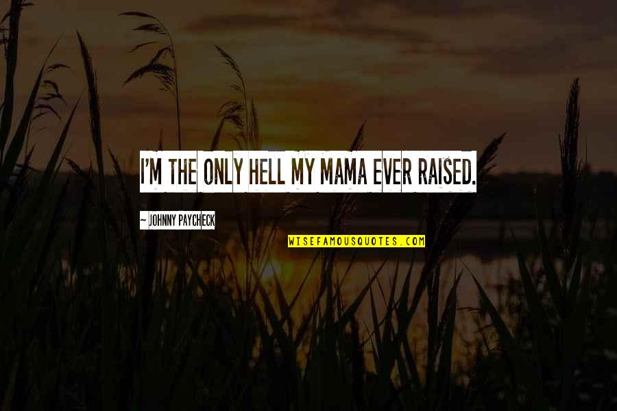 Only The Family Quotes By Johnny Paycheck: I'm the only hell my Mama ever raised.