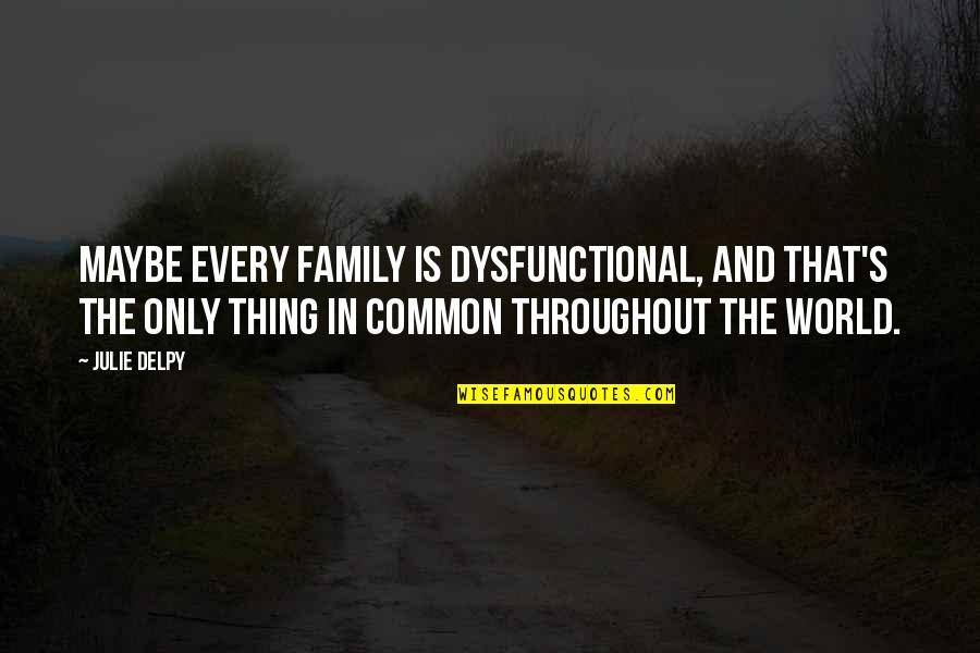 Only The Family Quotes By Julie Delpy: Maybe every family is dysfunctional, and that's the