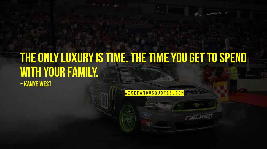 Only The Family Quotes By Kanye West: The only luxury is time. The time you