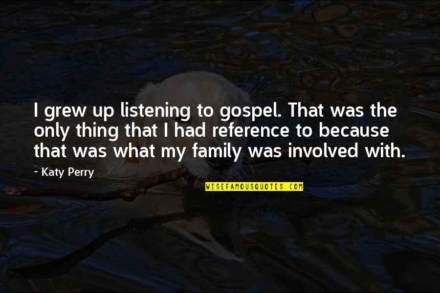 Only The Family Quotes By Katy Perry: I grew up listening to gospel. That was