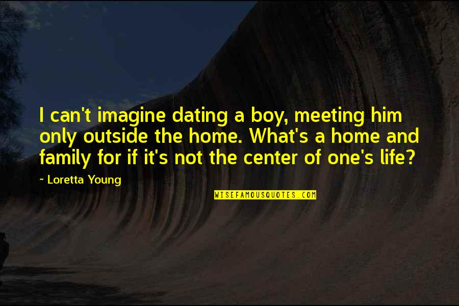 Only The Family Quotes By Loretta Young: I can't imagine dating a boy, meeting him