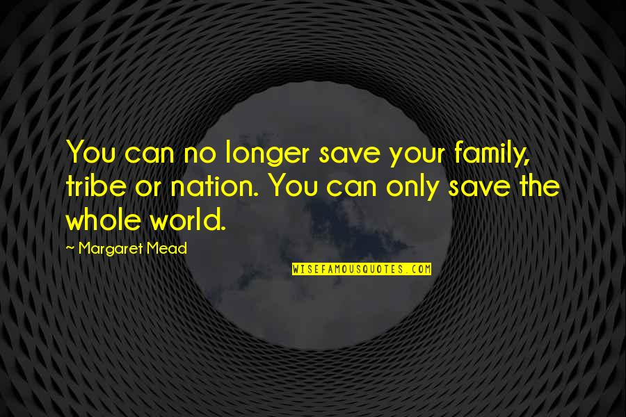 Only The Family Quotes By Margaret Mead: You can no longer save your family, tribe