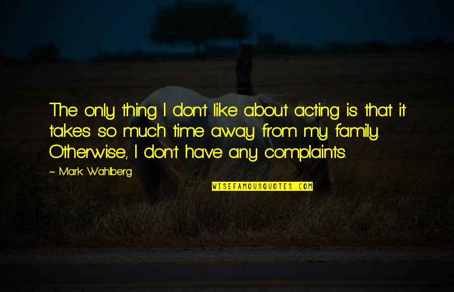 Only The Family Quotes By Mark Wahlberg: The only thing I don't like about acting