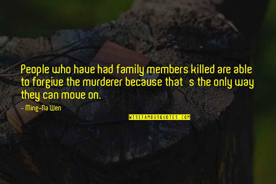 Only The Family Quotes By Ming-Na Wen: People who have had family members killed are