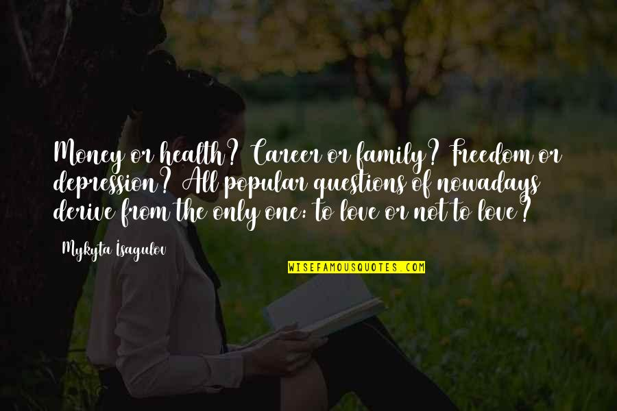 Only The Family Quotes By Mykyta Isagulov: Money or health? Career or family? Freedom or