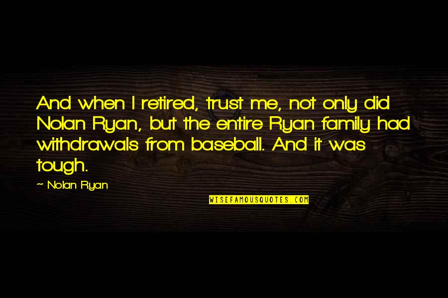 Only The Family Quotes By Nolan Ryan: And when I retired, trust me, not only