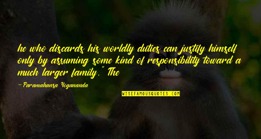 Only The Family Quotes By Paramahansa Yogananda: he who discards his worldly duties can justify