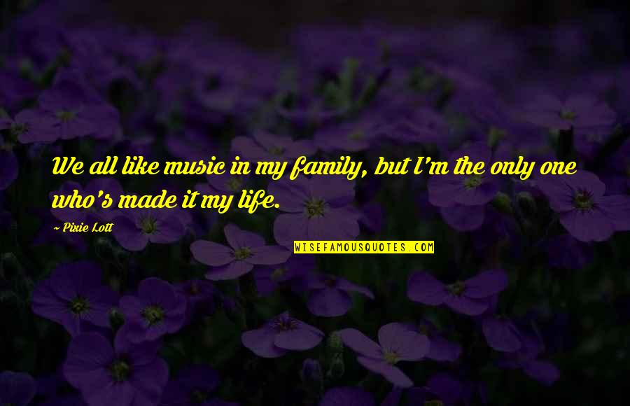 Only The Family Quotes By Pixie Lott: We all like music in my family, but