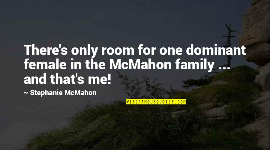 Only The Family Quotes By Stephanie McMahon: There's only room for one dominant female in