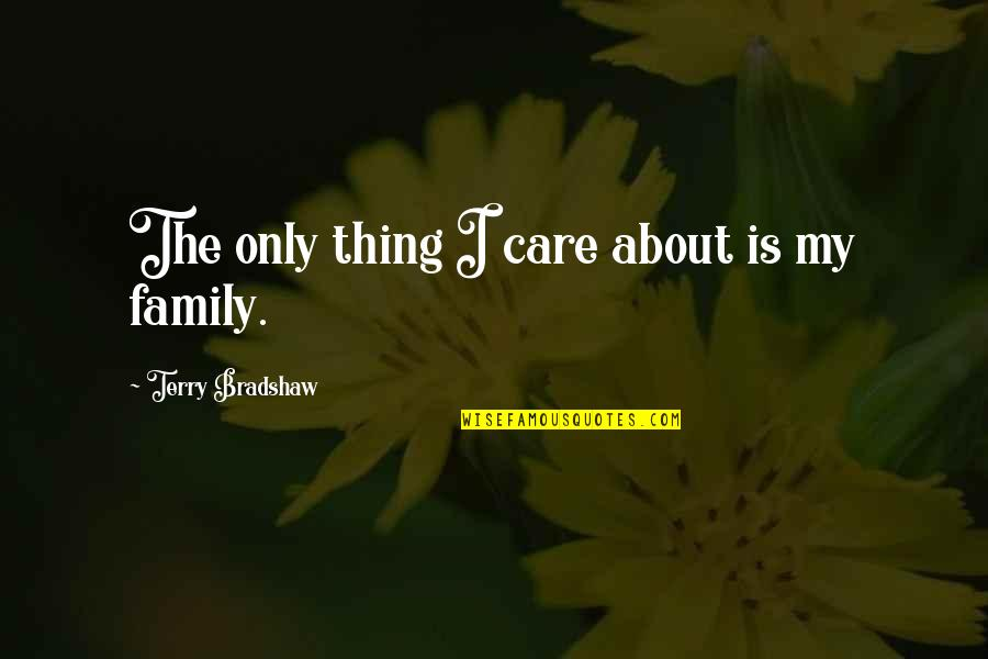 Only The Family Quotes By Terry Bradshaw: The only thing I care about is my