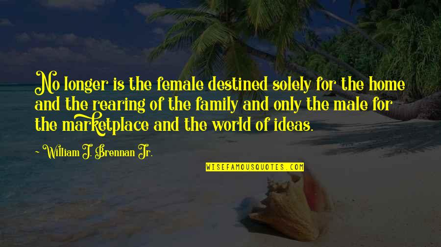 Only The Family Quotes By William J. Brennan Jr.: No longer is the female destined solely for