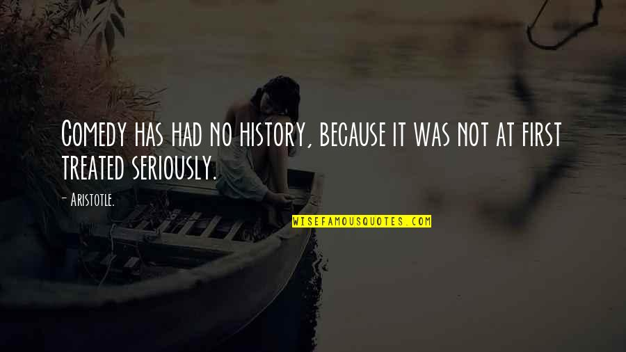 Only The Good Die Young Similar Quotes By Aristotle.: Comedy has had no history, because it was