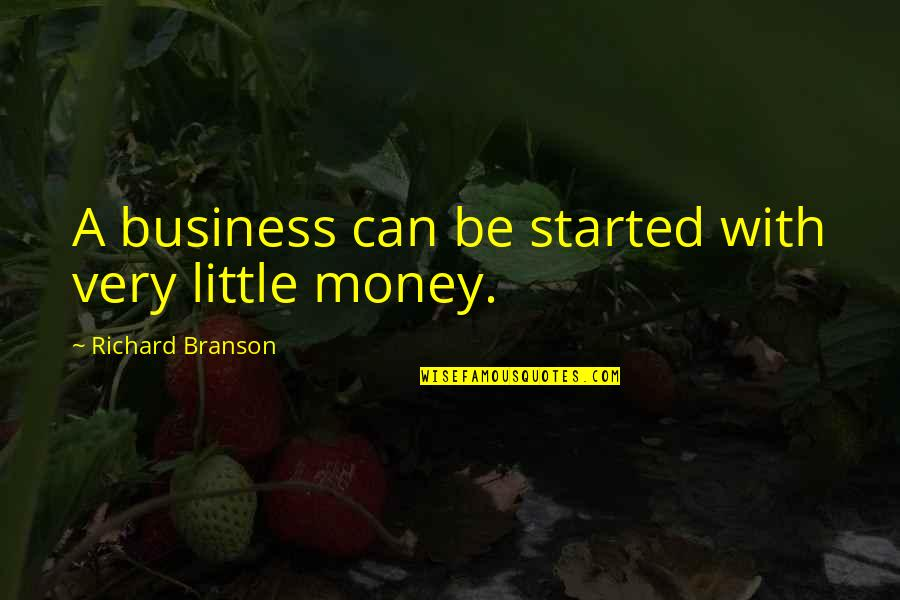 Only The Good Die Young Similar Quotes By Richard Branson: A business can be started with very little