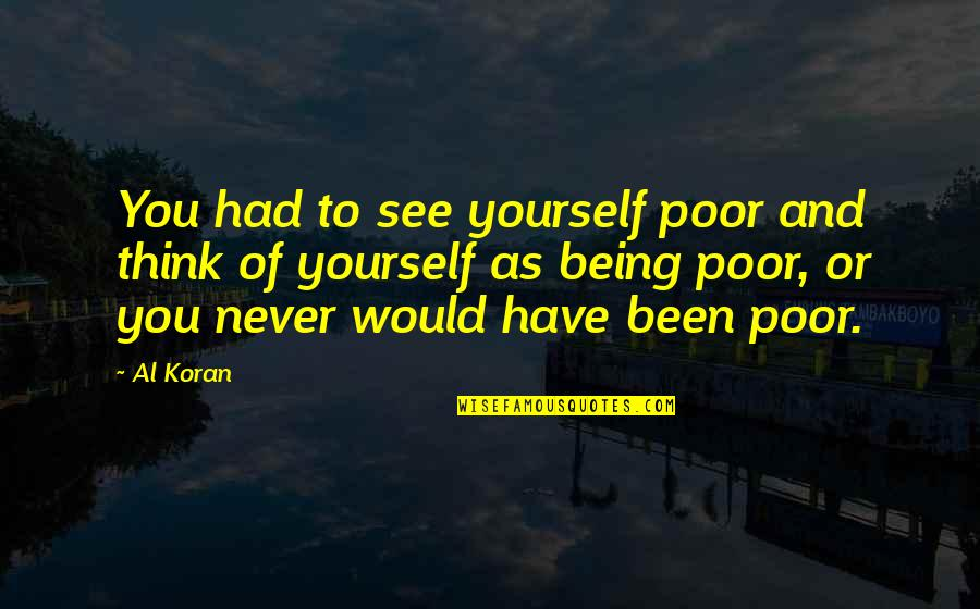 Only Think Of Yourself Quotes By Al Koran: You had to see yourself poor and think