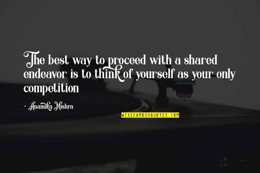 Only Think Of Yourself Quotes By Anamika Mishra: The best way to proceed with a shared