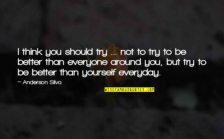 Only Think Of Yourself Quotes By Anderson Silva: I think you should try ... not to
