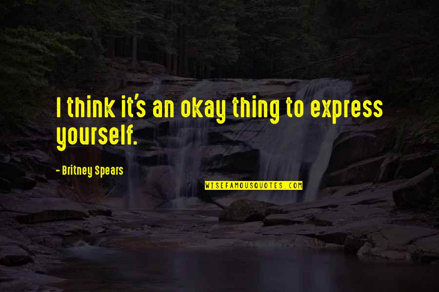 Only Think Of Yourself Quotes By Britney Spears: I think it's an okay thing to express