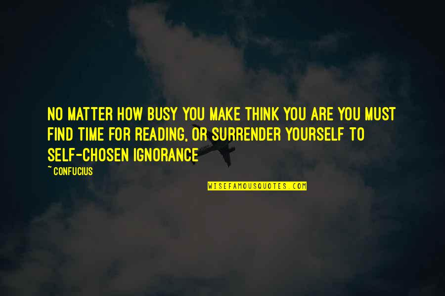 Only Think Of Yourself Quotes By Confucius: No matter how busy you make think you