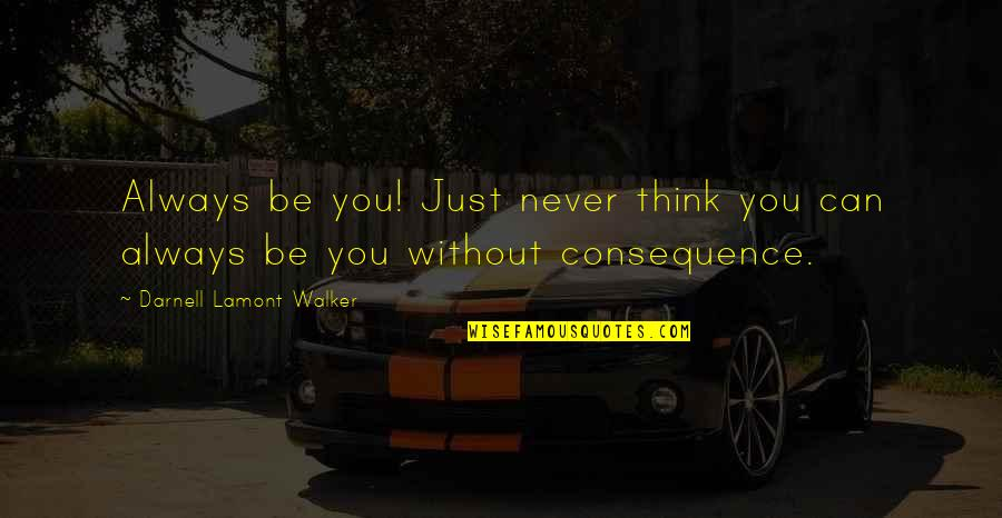 Only Think Of Yourself Quotes By Darnell Lamont Walker: Always be you! Just never think you can