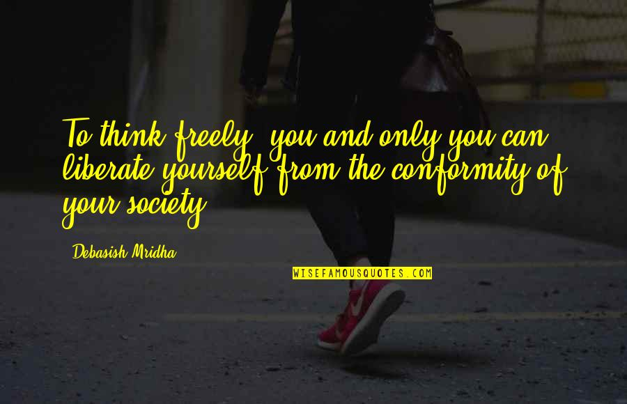 Only Think Of Yourself Quotes By Debasish Mridha: To think freely--you and only you can liberate