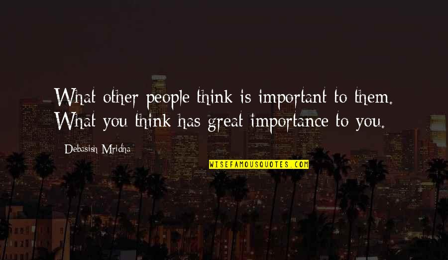 Only Think Of Yourself Quotes By Debasish Mridha: What other people think is important to them.